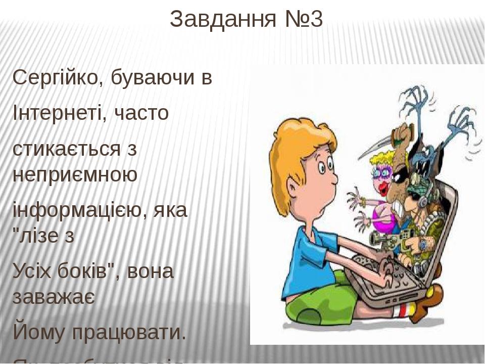 Завдання №3 Сергійко, буваючи в Інтернеті, часто стикається з неприємною інфо...