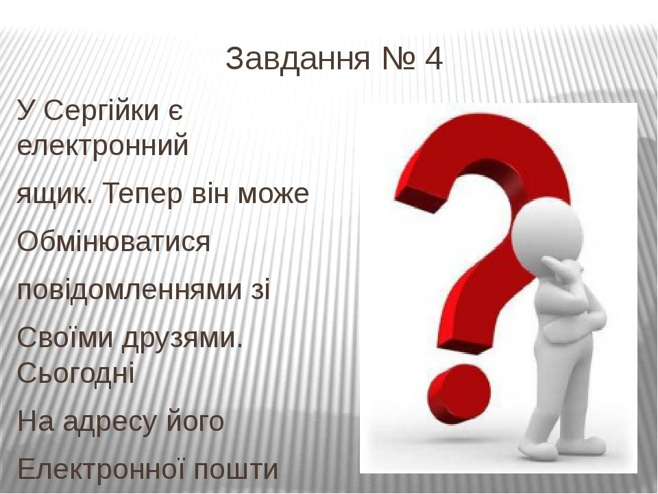 Завдання № 4 У Сергійки є електронний ящик. Тепер він може Обмінюватися повід...