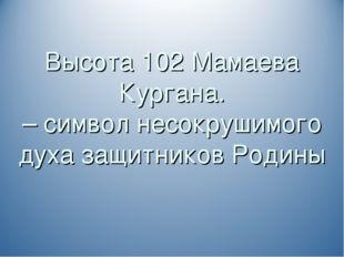 Высота 102 Мамаева Кургана. – символ несокрушимого духа защитников Родины