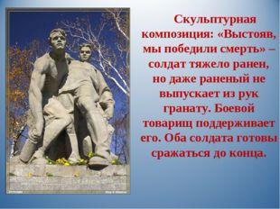 Скульптурная композиция: «Выстояв, мы победили смерть» – солдат тяжело ранен