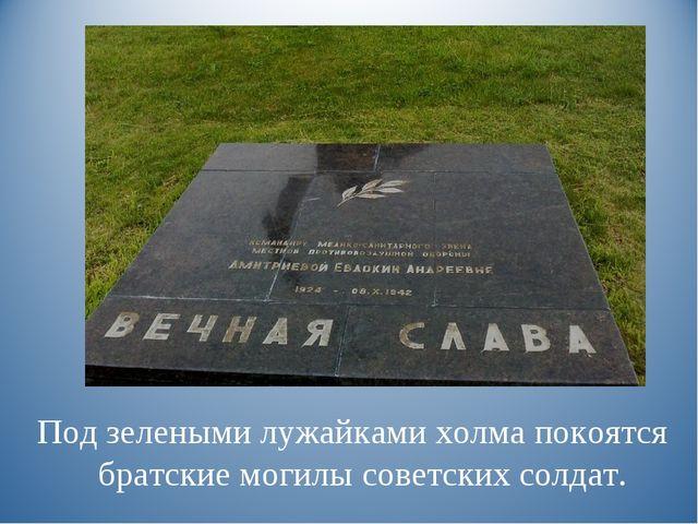 Под зелеными лужайками холма покоятся братские могилы советских солдат.
