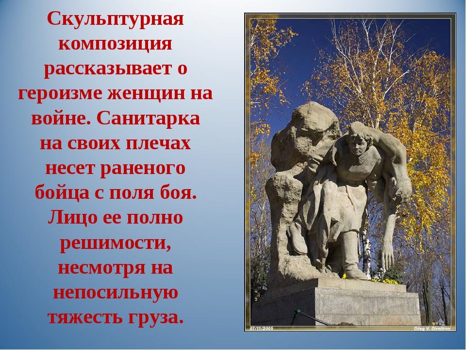 Скульптурная композиция рассказывает о героизме женщин на войне. Санитарка на...