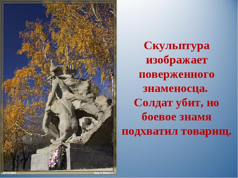 Скульптура изображает поверженного знаменосца. Солдат убит, но боевое знамя...