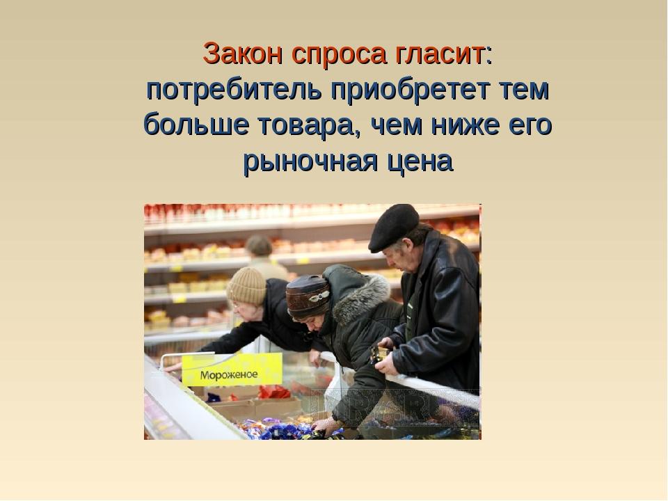 Закон спроса гласит: потребитель приобретет тем больше товара, чем ниже его р...