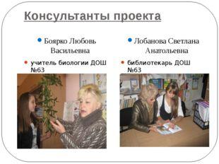Консультанты проекта Боярко Любовь Васильевна учитель биологии ДОШ №63 Лобано