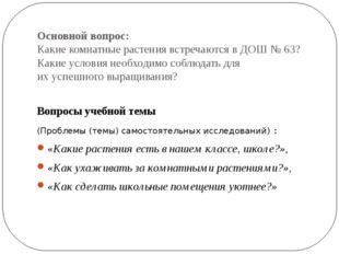 Основной вопрос: Какие комнатные растения встречаются в ДОШ № 63? Какие услов