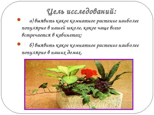 Цель исследований: а) выявить какое комнатное растение наиболее популярно в...