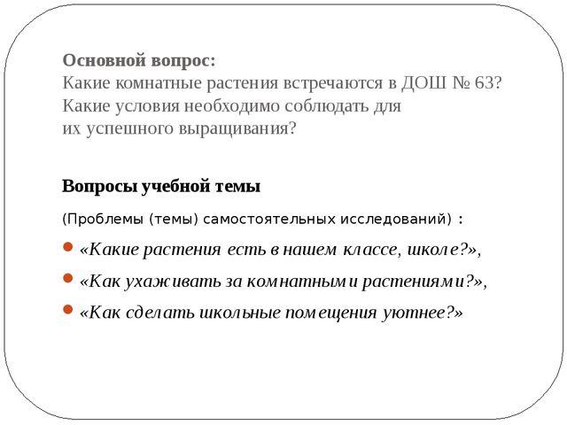 Основной вопрос: Какие комнатные растения встречаются в ДОШ № 63? Какие услов...