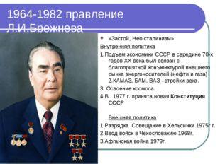1964-1982 правление Л.И.Брежнева «Застой, Нео сталинизм» Внутренняя политика