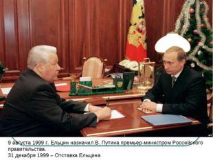 9 августа 1999 г. Ельцин назначил В. Путина премьер-министром Российского пра