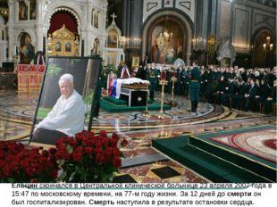 Ельцинскончался в Центральной клинической больнице23 апреля 2007 года в 15: