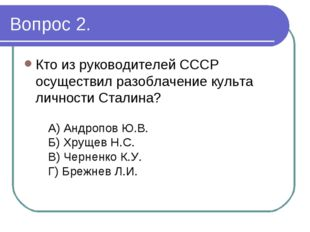 Вопрос 2. Кто из руководителей СССР осуществил разоблачение культа личности С