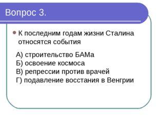 Вопрос 3. К последним годам жизни Сталина относятся события А) строительство