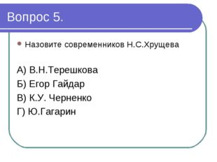 Вопрос 5. Назовите современников Н.С.Хрущева А) В.Н.Терешкова Б) Егор Гайдар