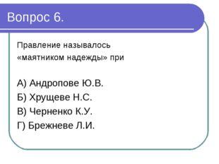 Вопрос 6. Правление называлось «маятником надежды» при А) Андропове Ю.В. Б) Х