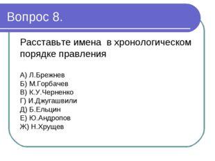 Вопрос 8. Расставьте имена в хронологическом порядке правления А) Л.Брежнев Б
