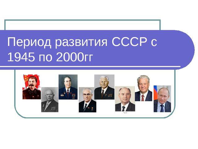 Период развития СССР с 1945 по 2000гг