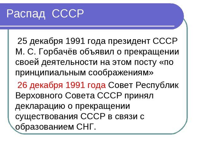 Распад СССР 25 декабря 1991 года президент СССР М. С. Горбачёв объявил о прек...
