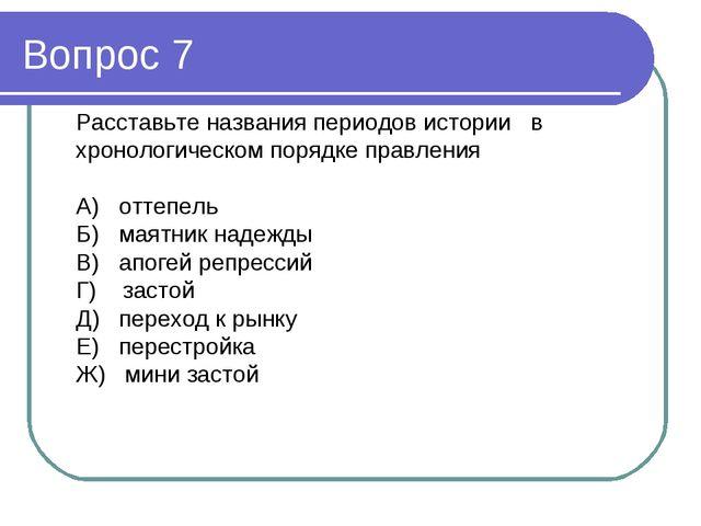 Вопрос 7 Расставьте названия периодов истории в хронологическом порядке правл...