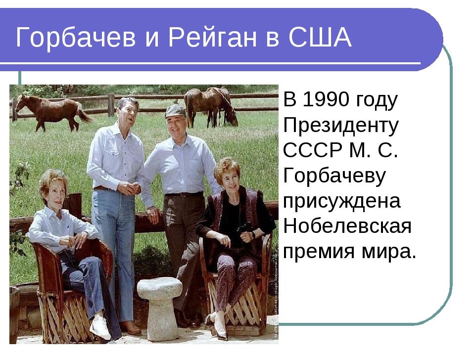 Горбачев и Рейган в США В 1990 году Президенту СССР М. С. Горбачеву присужден...