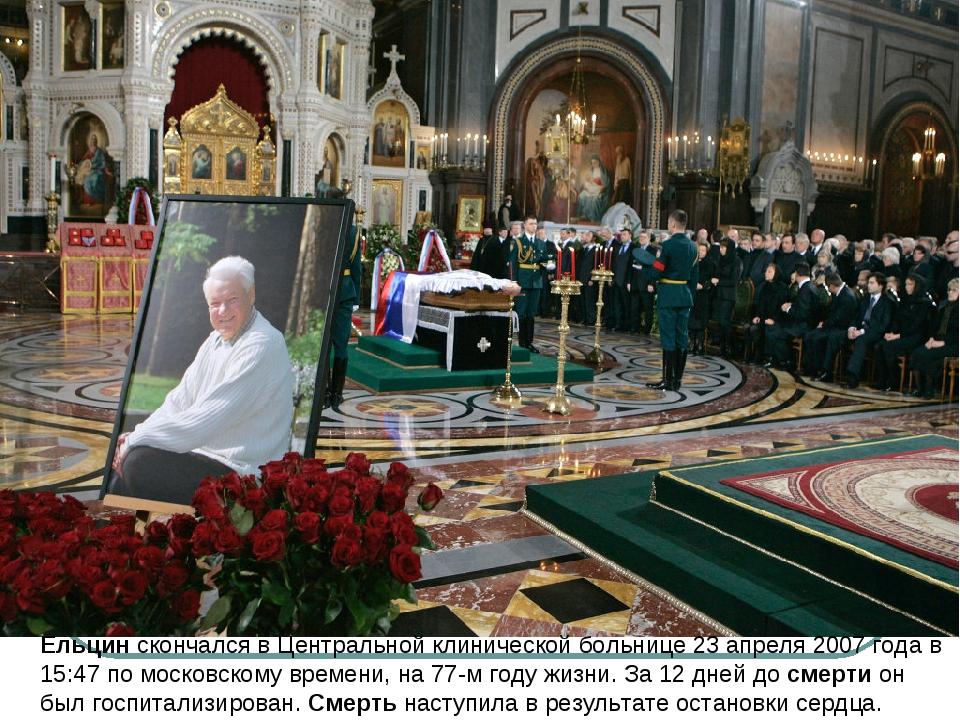 Ельцинскончался в Центральной клинической больнице23 апреля 2007 года в 15:...