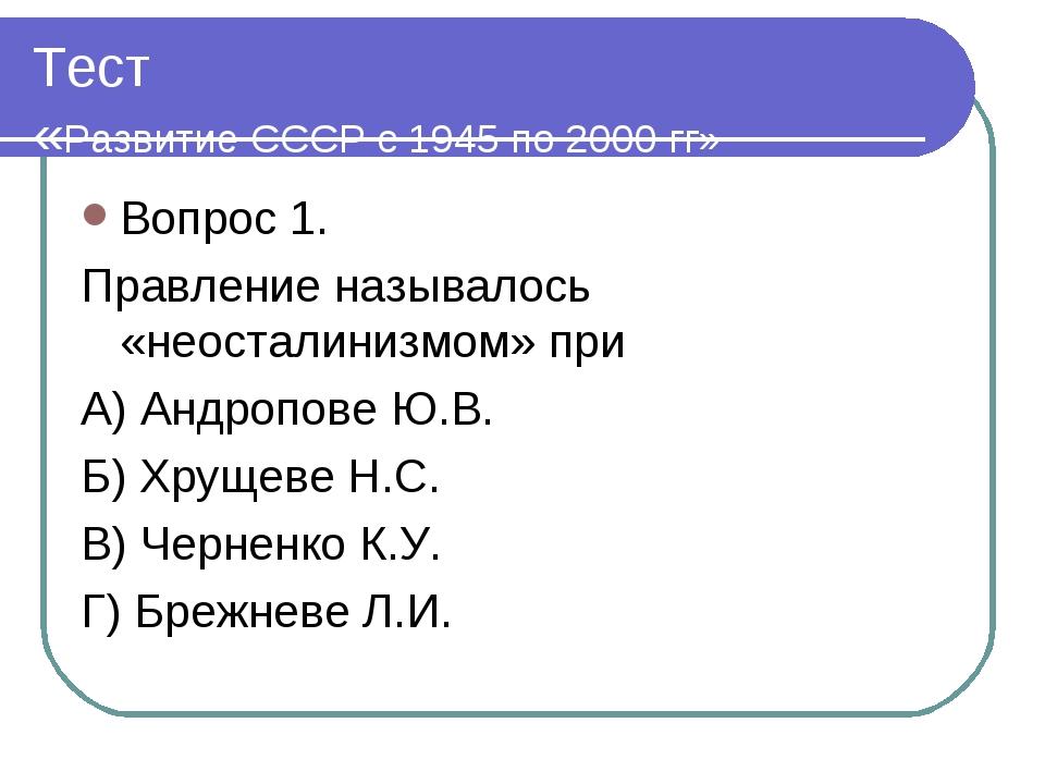Тест «Развитие СССР с 1945 по 2000 гг» Вопрос 1. Правление называлось «неоста...