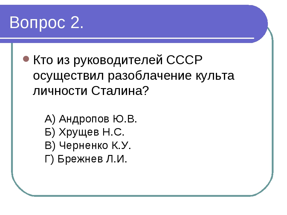 Вопрос 2. Кто из руководителей СССР осуществил разоблачение культа личности С...