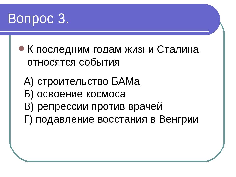 Вопрос 3. К последним годам жизни Сталина относятся события А) строительство...