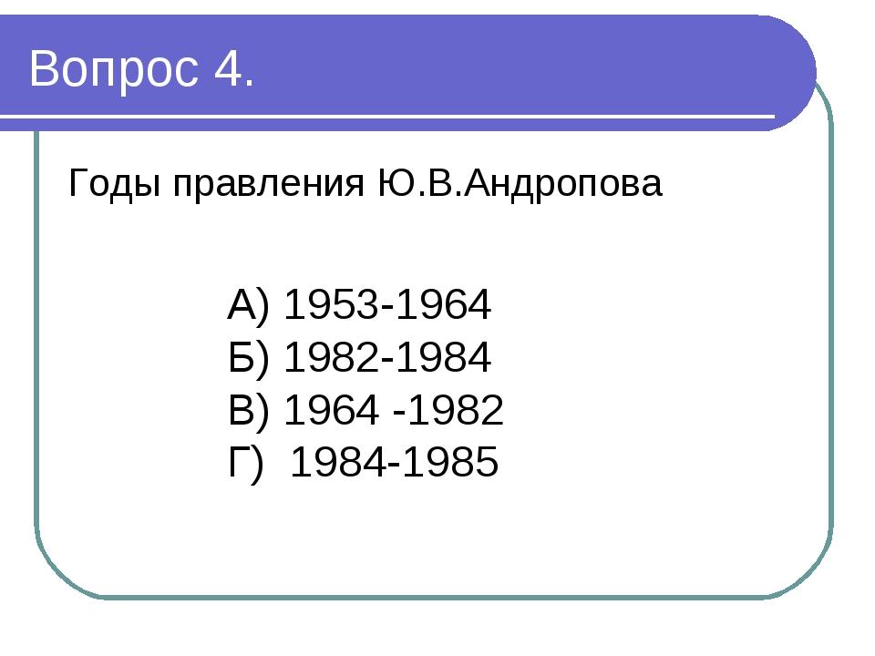 Вопрос 4. Годы правления Ю.В.Андропова А) 1953-1964 Б) 1982-1984 В) 1964 -198...