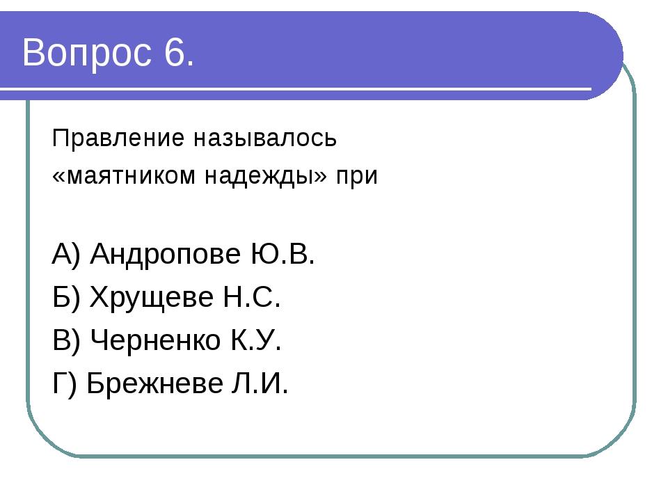 Вопрос 6. Правление называлось «маятником надежды» при А) Андропове Ю.В. Б) Х...