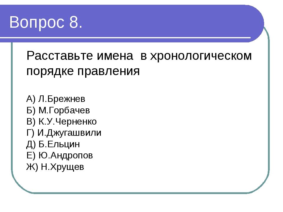 Вопрос 8. Расставьте имена в хронологическом порядке правления А) Л.Брежнев Б...