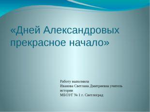 «Дней Александровых прекрасное начало» Работу выполнила Иванова Светлана Дмит