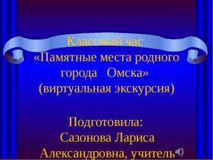 Классный час «Памятные места родного города Омска» (виртуальная экскурсия) По