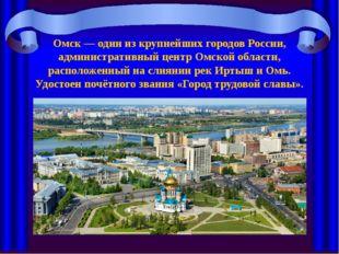 Омск — один из крупнейших городов России, административный центр Омской облас