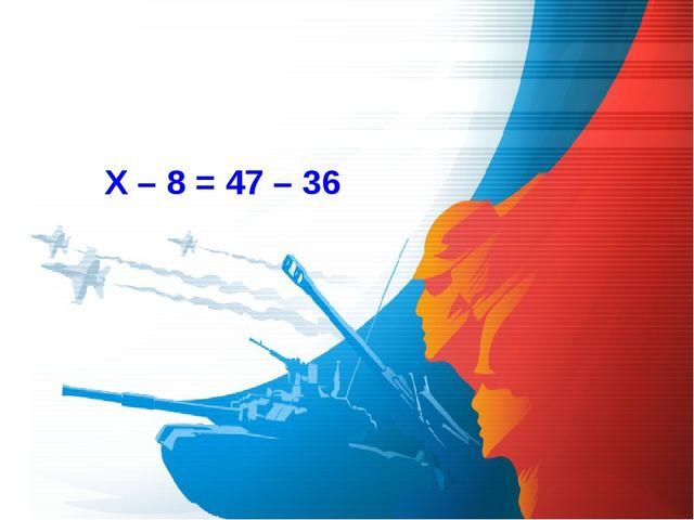 Х – 8 = 47 – 36