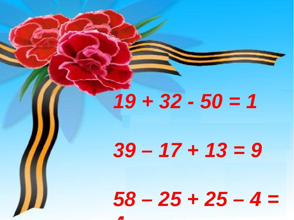 19 + 32 - 50 = 1 39 – 17 + 13 = 9 58 – 25 + 25 – 4 = 4 74 – 30 – 40 = 4