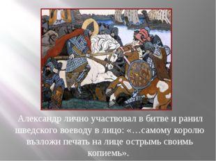 Александр лично участвовал в битве и ранил шведского воеводу в лицо: «…самом