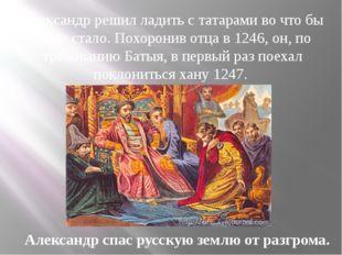 Александр решил ладить с татарами во что бы то ни стало. Похоронив отца в 124