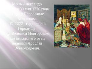 Князь Александр родился 30 мая 1220 года в городеПереславле-Залесском. С 1222
