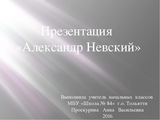Презентация «Александр Невский» Выполнила учитель начальных классов МБУ «Школ...
