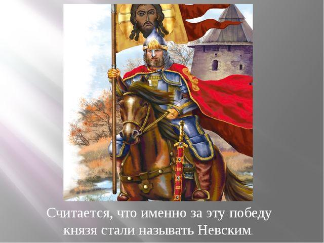 Считается, что именно за эту победу князя стали называть Невским.