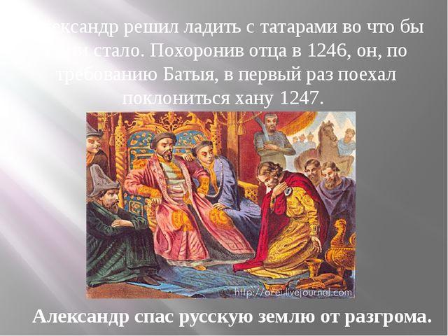 Александр решил ладить с татарами во что бы то ни стало. Похоронив отца в 124...