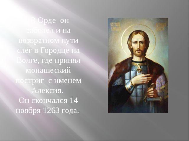 В Орде он заболел и на возвратном пути слёг в Городце на Волге, где принял м...