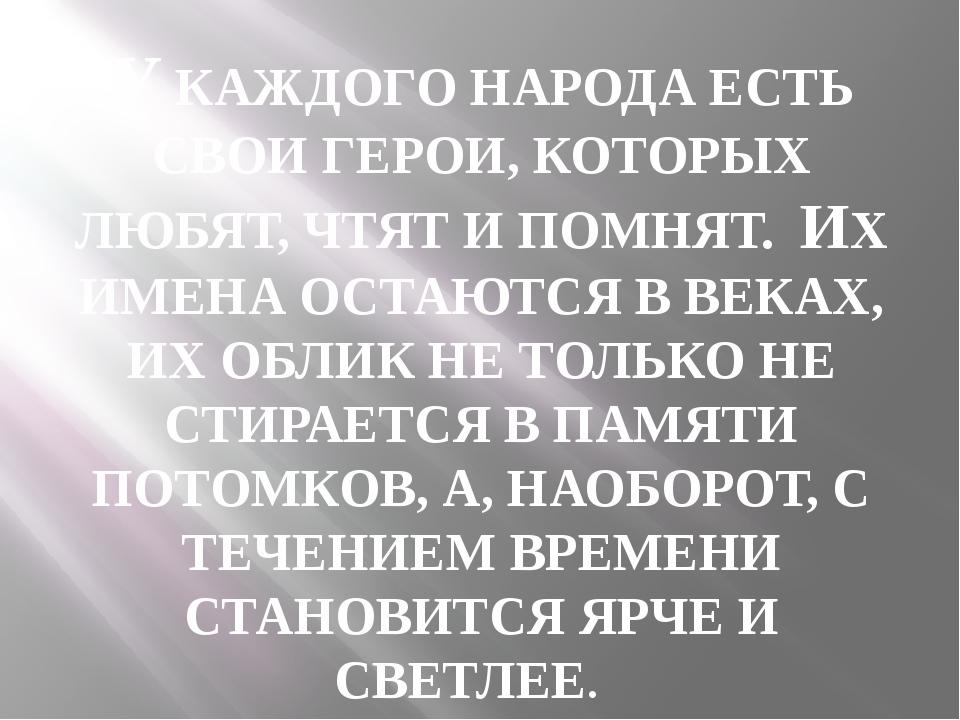 У КАЖДОГО НАРОДА ЕСТЬ СВОИ ГЕРОИ, КОТОРЫХ ЛЮБЯТ, ЧТЯТ И ПОМНЯТ. ИХ ИМЕНА ОСТА...