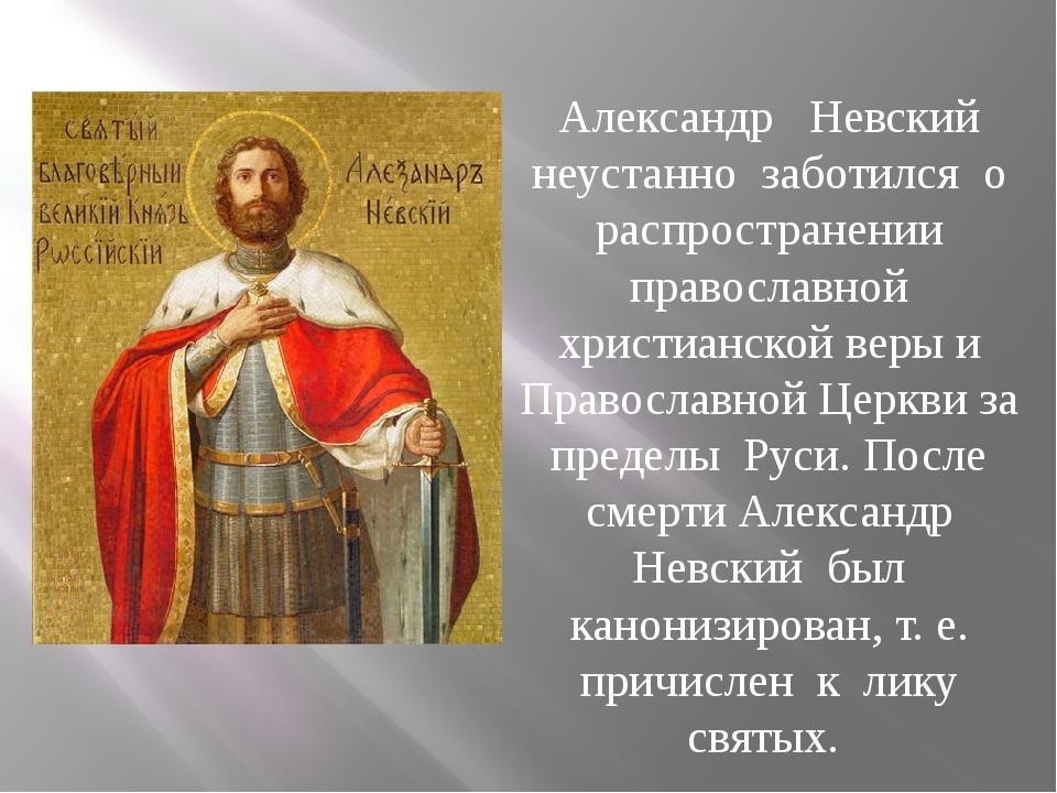 Александр Невский неустанно заботился о распространении православной христиа...