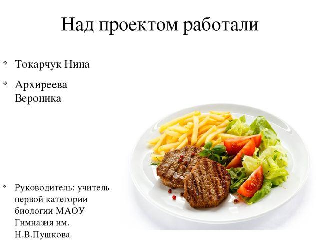 Над проектом работали Токарчук Нина Архиреева Вероника Руководитель: учитель...