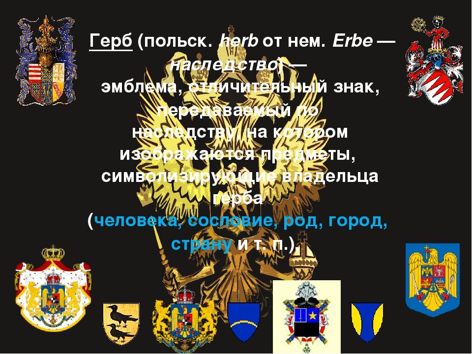 Герб (польск. herb от нем. Erbe— наследство)—  эмблема, отличител...