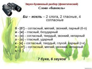 Звуко-буквенный разбор (фонетический) Слово «бинокль» Би – нокль – 2 слога, 2