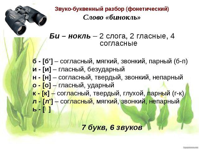 Звуко-буквенный разбор (фонетический) Слово «бинокль» Би – нокль – 2 слога, 2...
