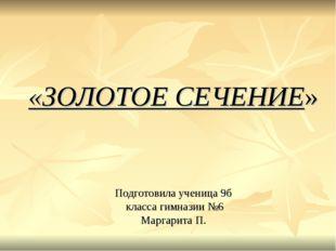 «ЗОЛОТОЕ СЕЧЕНИЕ» Подготовила ученица 9б класса гимназии №6 Маргарита П.